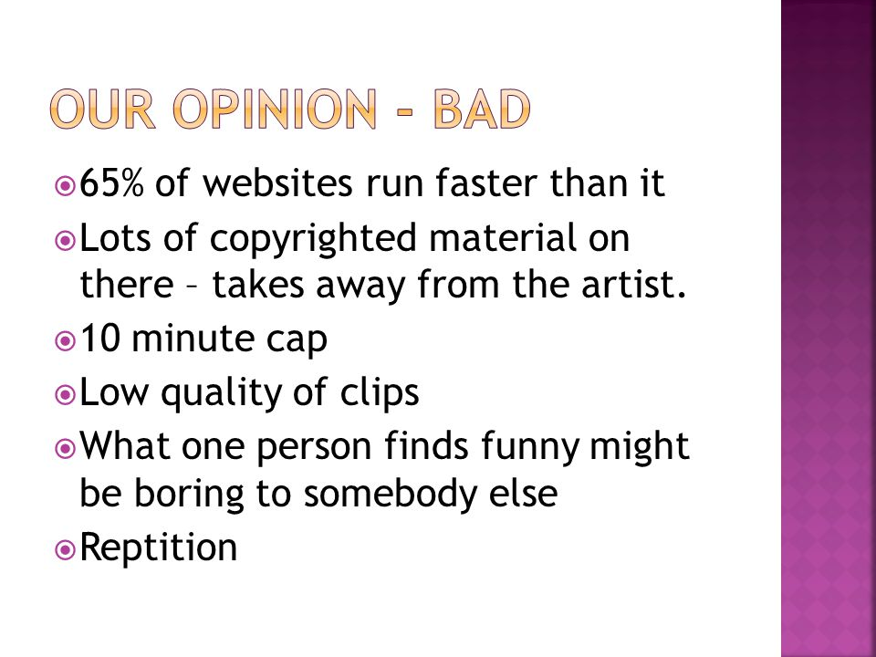  65% of websites run faster than it  Lots of copyrighted material on there – takes away from the artist.  10 minute cap  Low quality of clips  Wh