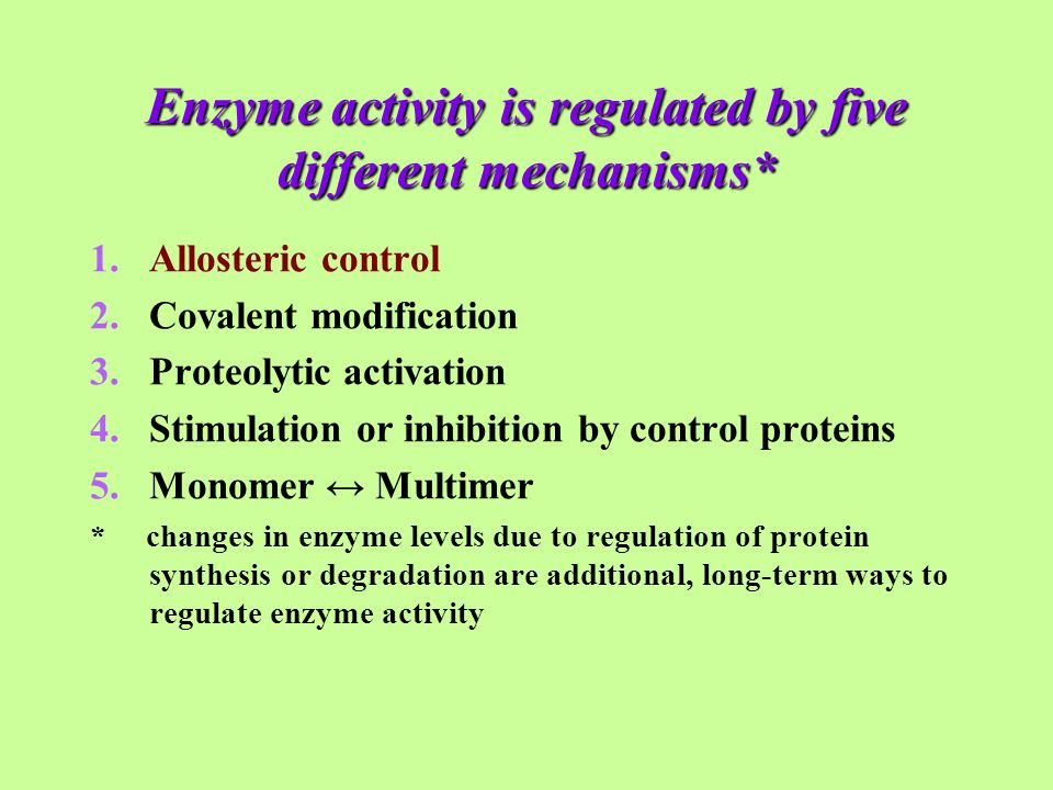 Enzyme activity is regulated by five different mechanisms* 1.Allosteric control 2.Covalent modification 3.Proteolytic activation 4.Stimulation or inhibition by control proteins 5.Monomer ↔ Multimer * changes in enzyme levels due to regulation of protein synthesis or degradation are additional, long-term ways to regulate enzyme activity