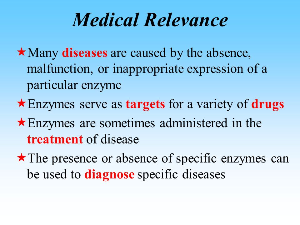 Medical Relevance  Many diseases are caused by the absence, malfunction, or inappropriate expression of a particular enzyme  Enzymes serve as targets for a variety of drugs  Enzymes are sometimes administered in the treatment of disease  The presence or absence of specific enzymes can be used to diagnose specific diseases