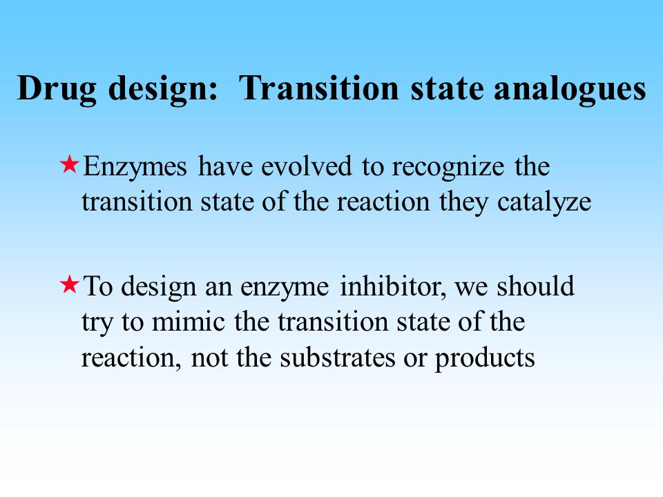 Drug design: Transition state analogues  Enzymes have evolved to recognize the transition state of the reaction they catalyze  To design an enzyme inhibitor, we should try to mimic the transition state of the reaction, not the substrates or products