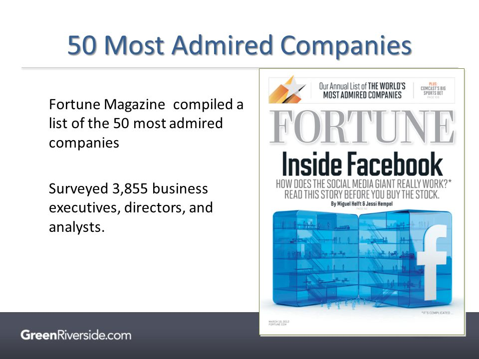 Fortune Magazine compiled a list of the 50 most admired companies Surveyed 3,855 business executives, directors, and analysts. 50 Most Admired Compani