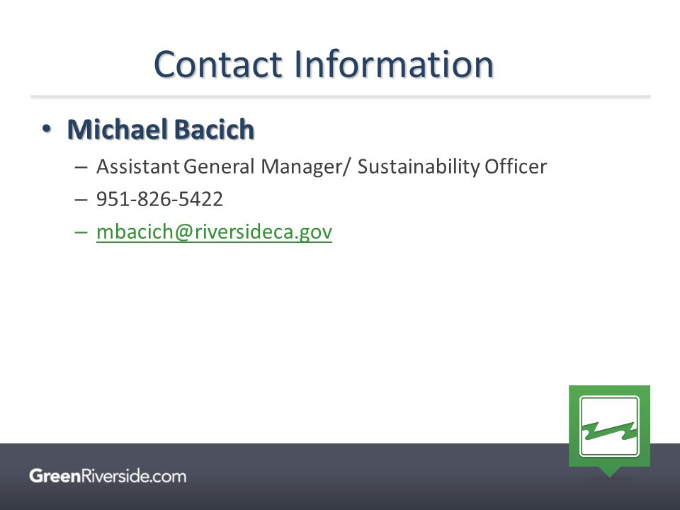 Contact Information Michael Bacich Michael Bacich – Assistant General Manager/ Sustainability Officer – 951-826-5422 – mbacich@riversideca.gov