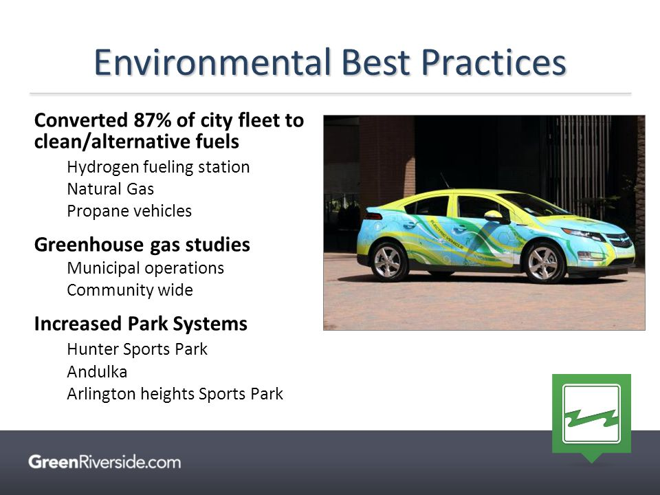 Converted 87% of city fleet to clean/alternative fuels Hydrogen fueling station Natural Gas Propane vehicles Greenhouse gas studies Municipal operations Community wide Increased Park Systems Hunter Sports Park Andulka Arlington heights Sports Park Environmental Best Practices