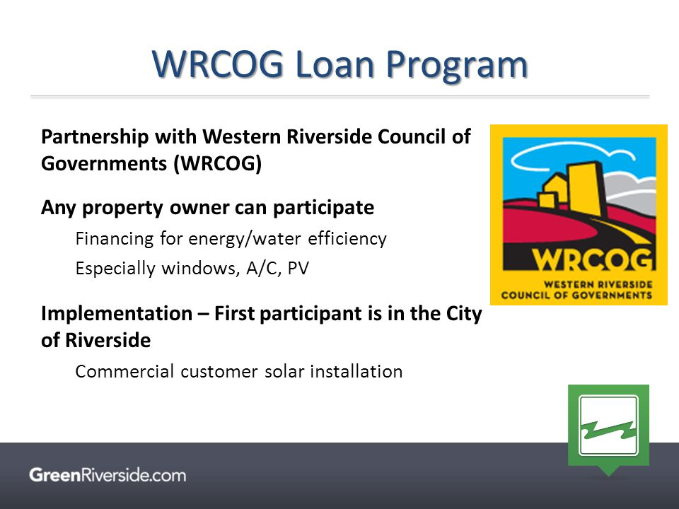 WRCOG Loan Program Partnership with Western Riverside Council of Governments (WRCOG) Any property owner can participate Financing for energy/water eff