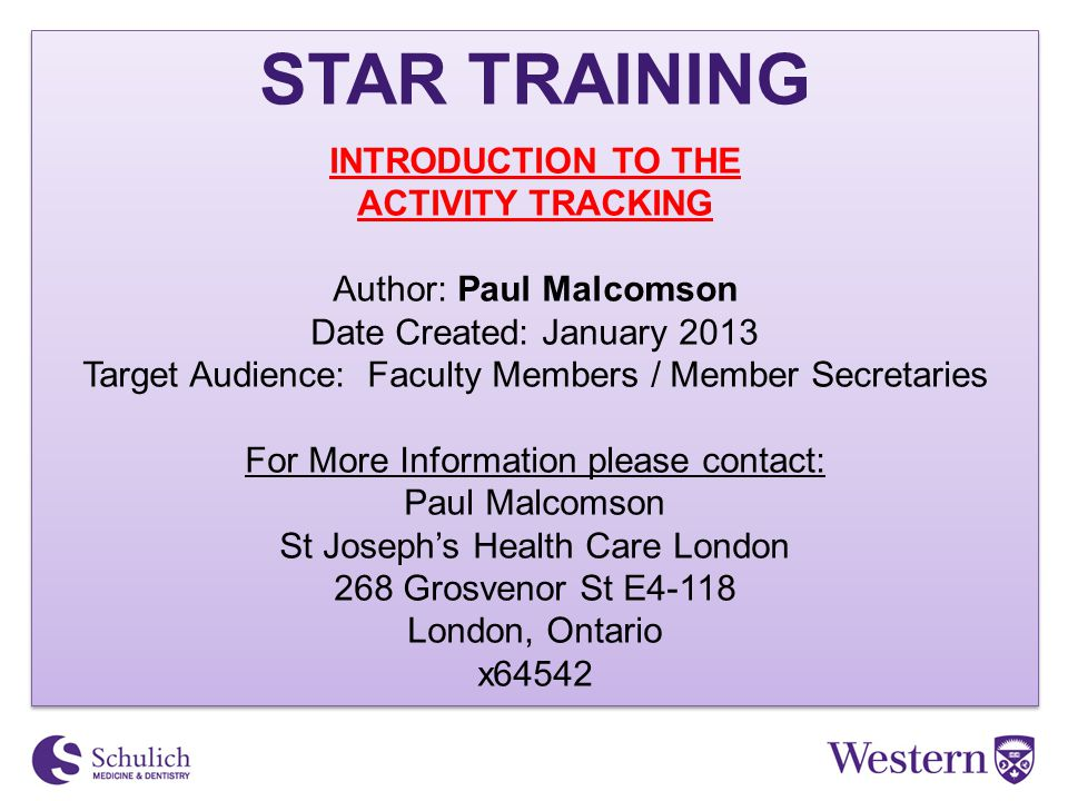 STAR TRAINING INTRODUCTION TO THE ACTIVITY TRACKING Author: Paul Malcomson Date Created: January 2013 Target Audience: Faculty Members / Member Secretaries For More Information please contact: Paul Malcomson St Joseph's Health Care London 268 Grosvenor St E4-118 London, Ontario x64542 STAR TRAINING INTRODUCTION TO THE ACTIVITY TRACKING Author: Paul Malcomson Date Created: January 2013 Target Audience: Faculty Members / Member Secretaries For More Information please contact: Paul Malcomson St Joseph's Health Care London 268 Grosvenor St E4-118 London, Ontario x64542