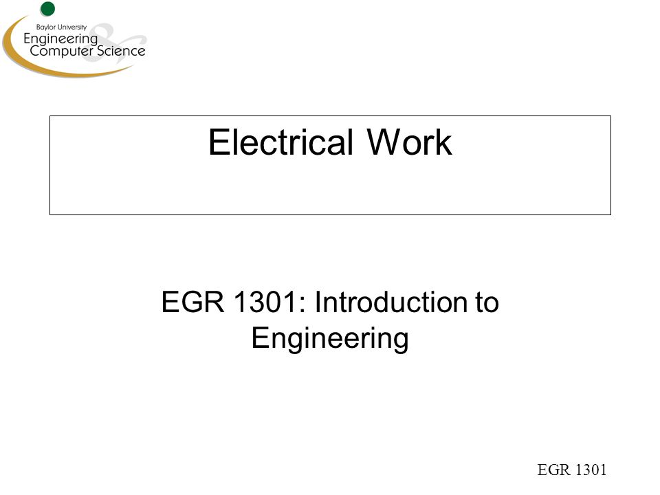 EGR 1301 Electrical Work Method 1 Work (or Energy) = Force x Distance  Force = magnetic force on electrons  Distance = traveled in wire or resistor V batt R I V drop = I R + - + -