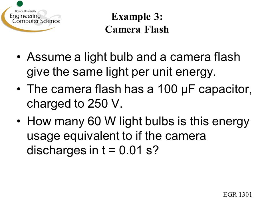 EGR 1301 Example 3: Camera Flash Assume a light bulb and a camera flash give the same light per unit energy.