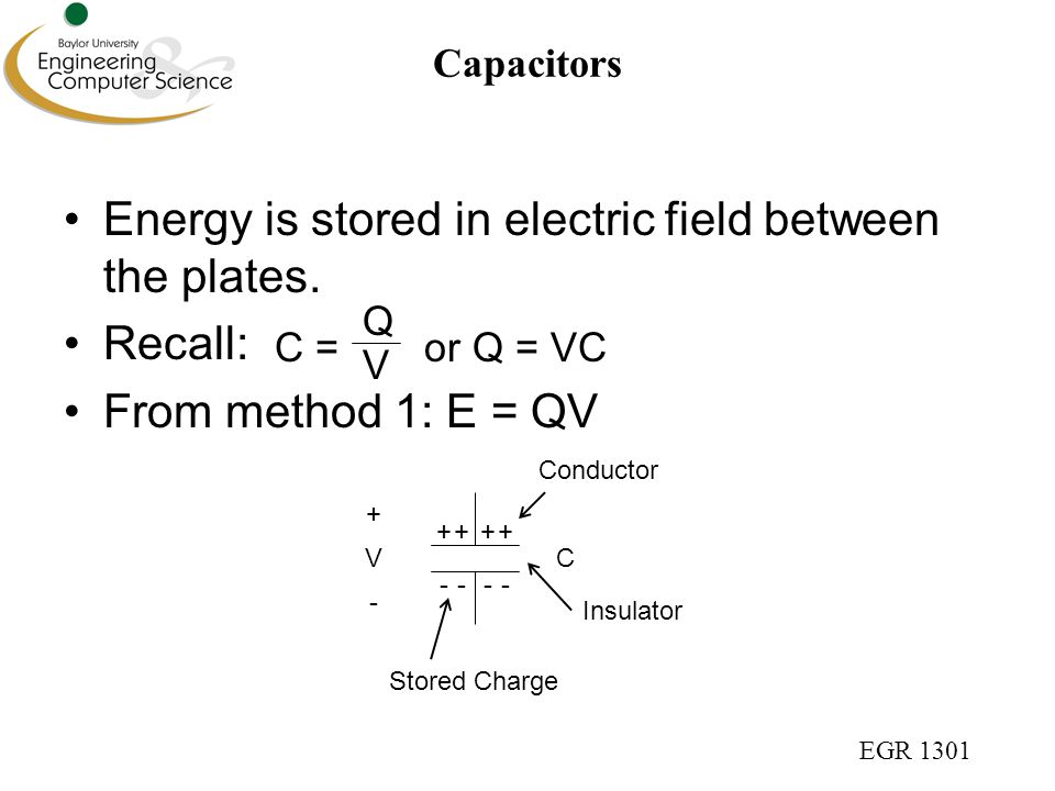 EGR 1301 Capacitors From previous slide: E = QV and Q = VC Charge builds up on either side of capacitor Each bit of charge requires more energy V C + - ++++ ---- V V V