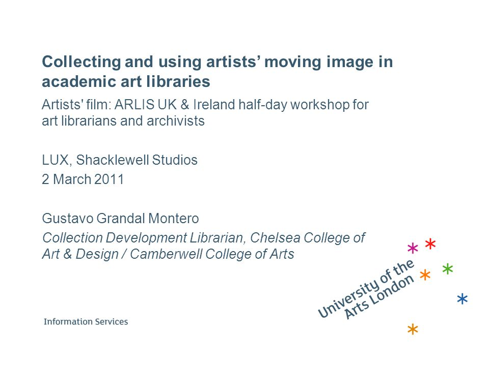 Collecting and using artists' moving image in academic art libraries Artists' film: ARLIS UK & Ireland half-day workshop for art librarians and archiv