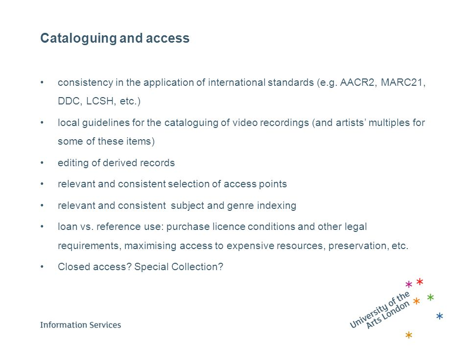 Cataloguing and access consistency in the application of international standards (e.g. AACR2, MARC21, DDC, LCSH, etc.) local guidelines for the catalo