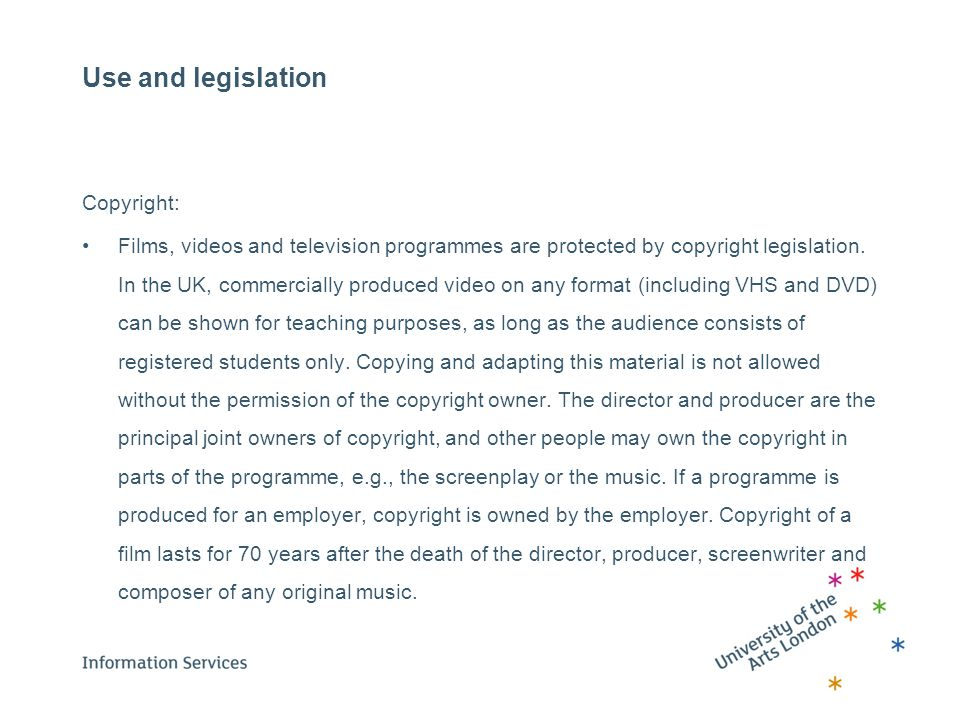 Use and legislation Copyright: Films, videos and television programmes are protected by copyright legislation. In the UK, commercially produced video