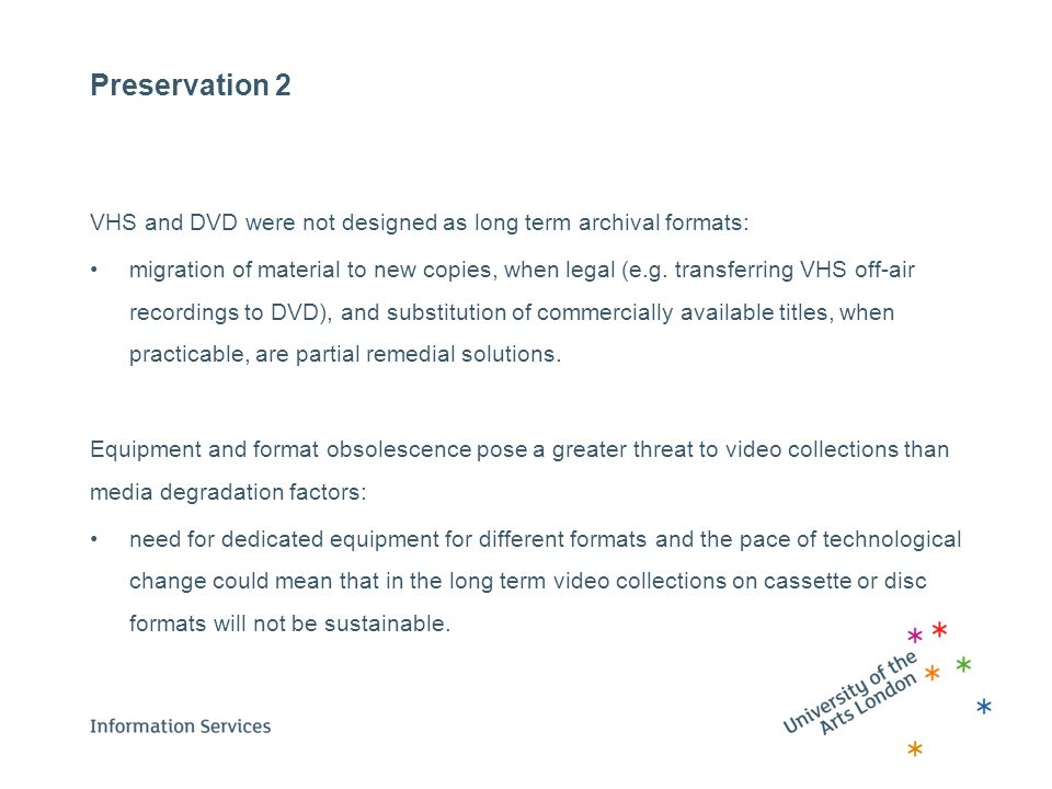 Preservation 2 VHS and DVD were not designed as long term archival formats: migration of material to new copies, when legal (e.g. transferring VHS off