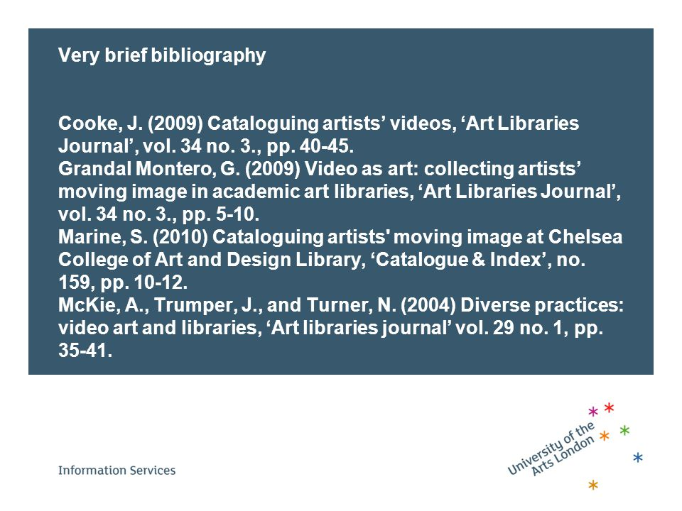 Very brief bibliography Cooke, J.(2009) Cataloguing artists' videos, 'Art Libraries Journal', vol.
