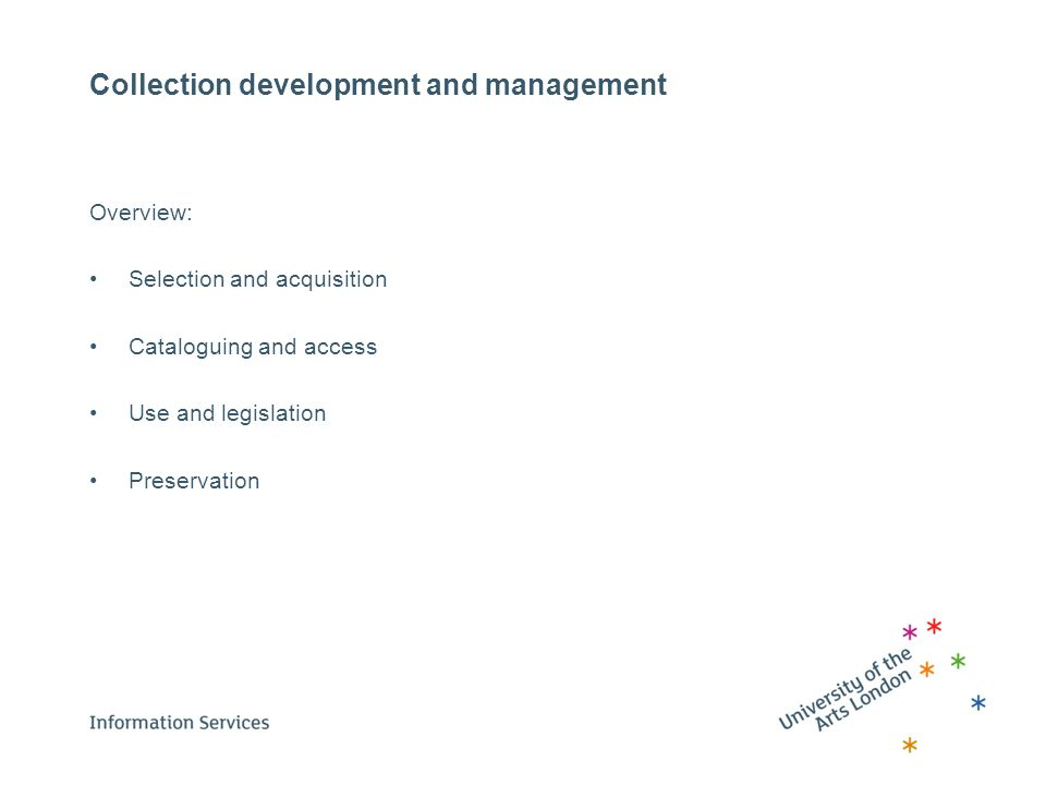 Collection development and management Overview: Selection and acquisition Cataloguing and access Use and legislation Preservation