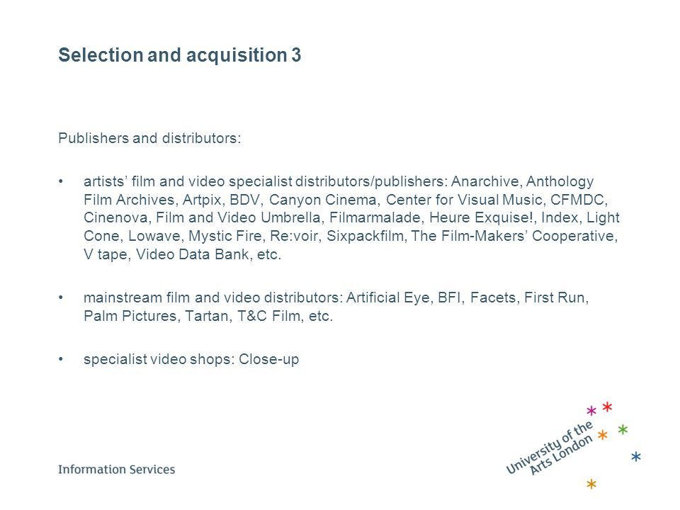 Selection and acquisition 3 Publishers and distributors: artists' film and video specialist distributors/publishers: Anarchive, Anthology Film Archives, Artpix, BDV, Canyon Cinema, Center for Visual Music, CFMDC, Cinenova, Film and Video Umbrella, Filmarmalade, Heure Exquise!, Index, Light Cone, Lowave, Mystic Fire, Re:voir, Sixpackfilm, The Film-Makers' Cooperative, V tape, Video Data Bank, etc.