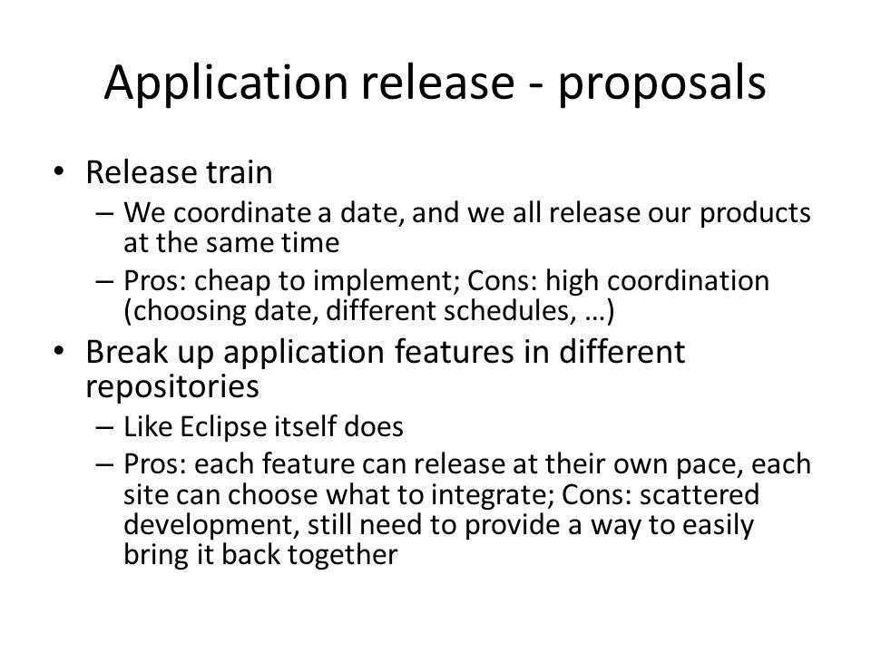 Application release - proposals Release train – We coordinate a date, and we all release our products at the same time – Pros: cheap to implement; Cons: high coordination (choosing date, different schedules, …) Break up application features in different repositories – Like Eclipse itself does – Pros: each feature can release at their own pace, each site can choose what to integrate; Cons: scattered development, still need to provide a way to easily bring it back together