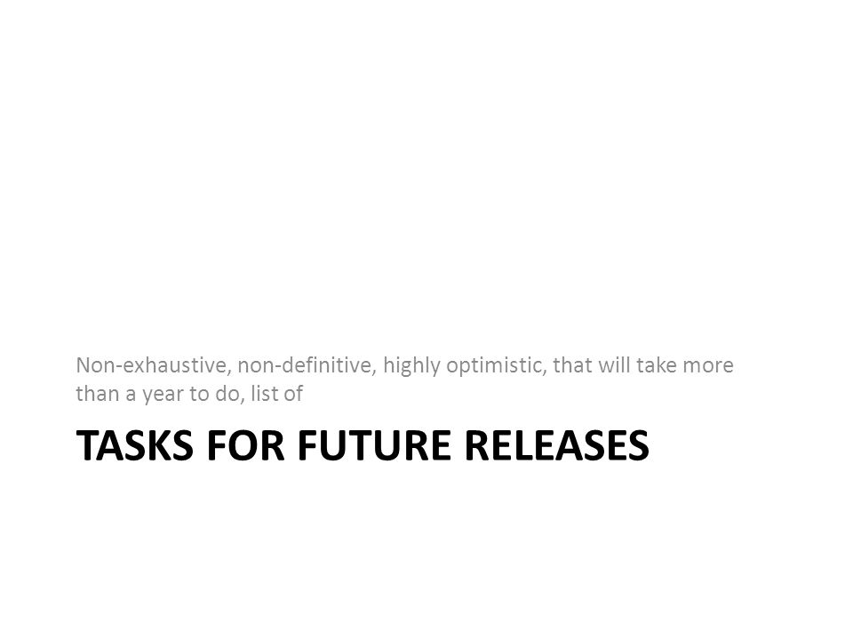TASKS FOR FUTURE RELEASES Non-exhaustive, non-definitive, highly optimistic, that will take more than a year to do, list of