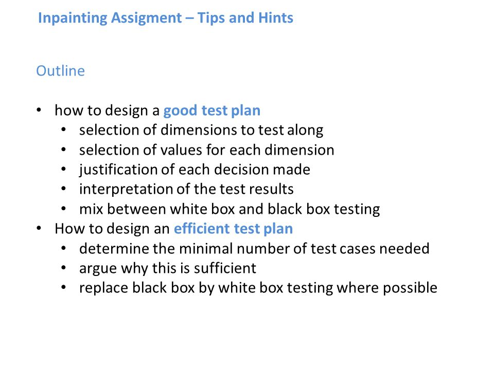 Inpainting Assigment – Tips and Hints Outline how to design a good test plan selection of dimensions to test along selection of values for each dimension justification of each decision made interpretation of the test results mix between white box and black box testing How to design an efficient test plan determine the minimal number of test cases needed argue why this is sufficient replace black box by white box testing where possible