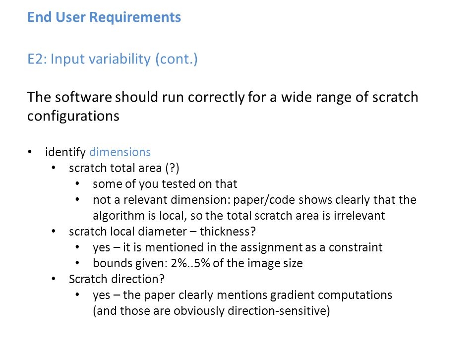 End User Requirements E2: Input variability (cont.) The software should run correctly for a wide range of scratch configurations identify dimensions scratch total area (?) some of you tested on that not a relevant dimension: paper/code shows clearly that the algorithm is local, so the total scratch area is irrelevant scratch local diameter – thickness.