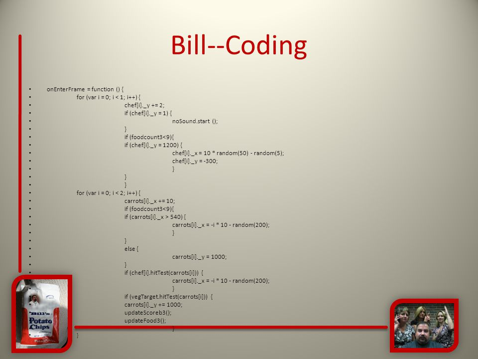 Bill--Coding onEnterFrame = function () { for (var i = 0; i < 1; i++) { chef[i]._y += 2; if (chef[i]._y = 1) { noSound.start (); } if (foodcount3<9){ if (chef[i]._y = 1200) { chef[i]._x = 10 * random(50) - random(5); chef[i]._y = -300; } for (var i = 0; i < 2; i++) { carrots[i]._x += 10; if (foodcount3<9){ if (carrots[i]._x > 540) { carrots[i]._x = -i * 10 - random(200); } else { carrots[i]._y = 1000; } if (chef[i].hitTest(carrots[i])) { carrots[i]._x = -i * 10 - random(200); } if (vegTarget.hitTest(carrots[i])) { carrots[i]._y += 1000; updateScoreb3(); updateFood3(); }