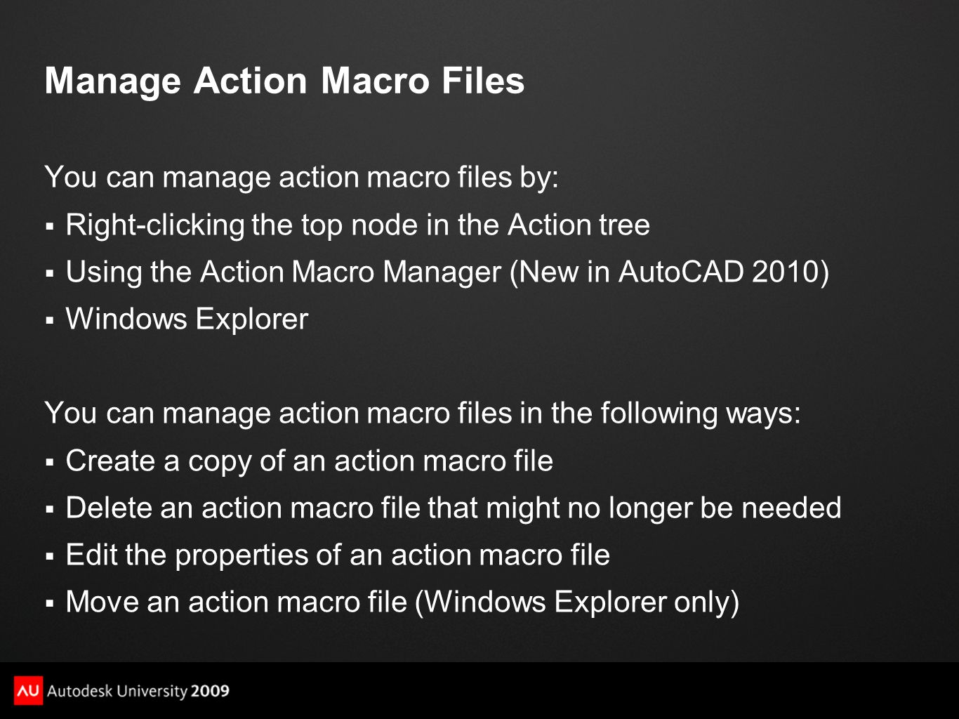 Manage Action Macro Files You can manage action macro files by:  Right-clicking the top node in the Action tree  Using the Action Macro Manager (New in AutoCAD 2010)  Windows Explorer You can manage action macro files in the following ways:  Create a copy of an action macro file  Delete an action macro file that might no longer be needed  Edit the properties of an action macro file  Move an action macro file (Windows Explorer only)