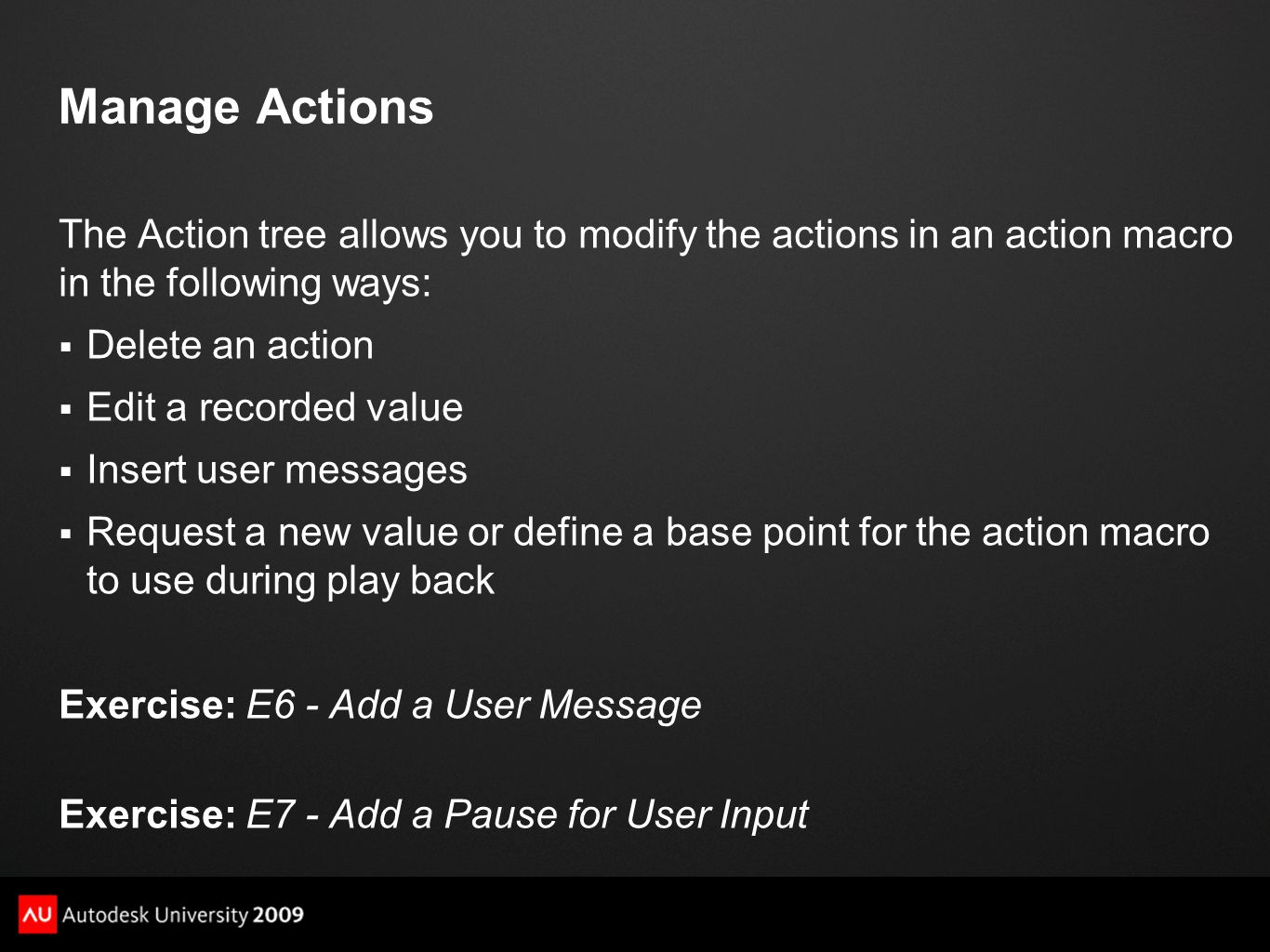Manage Actions The Action tree allows you to modify the actions in an action macro in the following ways:  Delete an action  Edit a recorded value  Insert user messages  Request a new value or define a base point for the action macro to use during play back Exercise: E6 - Add a User Message Exercise: E7 - Add a Pause for User Input