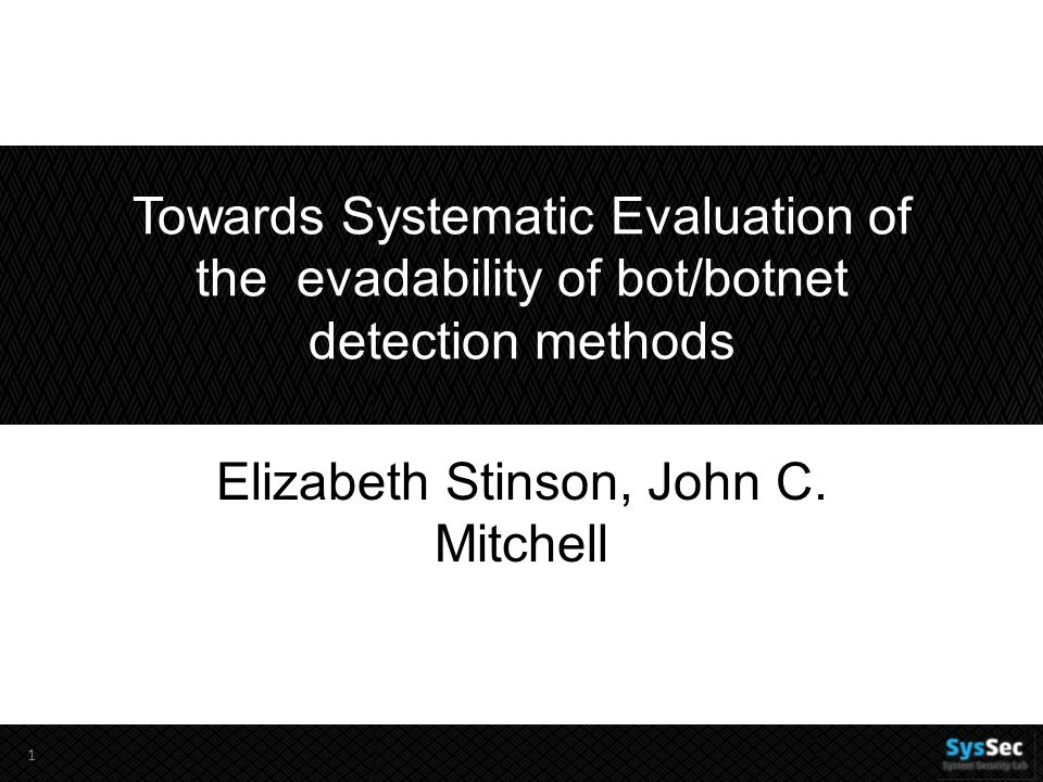 Towards Systematic Evaluation of the evadability of bot/botnet detection methods Elizabeth Stinson, John C. Mitchell 1