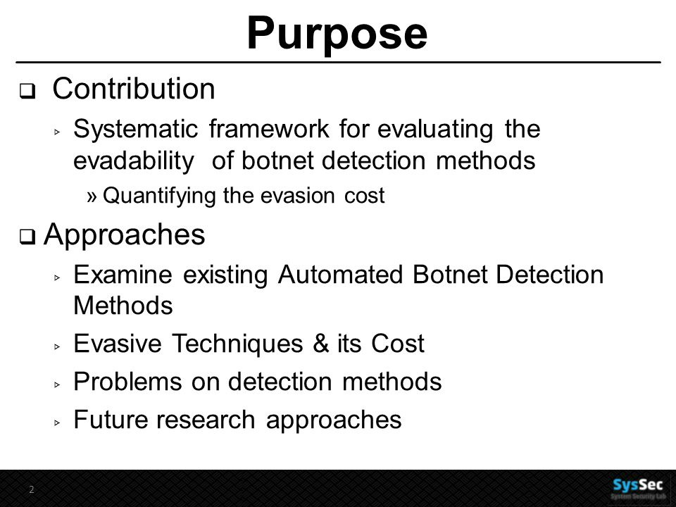 Purpose  Contribution ▹ Systematic framework for evaluating the evadability of botnet detection methods »Quantifying the evasion cost  Approaches ▹ Examine existing Automated Botnet Detection Methods ▹ Evasive Techniques & its Cost ▹ Problems on detection methods ▹ Future research approaches 2