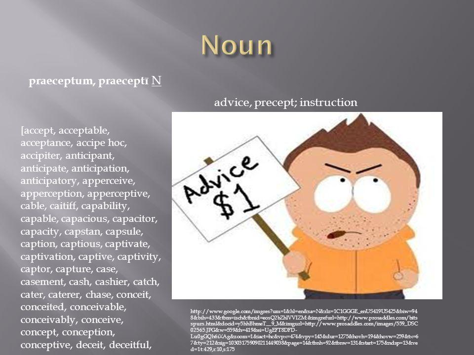 praeceptum, praeceptī N advice, precept; instruction http://www.google.com/imgres um=1&hl=en&sa=N&rlz=1C1GGGE_enUS419US425&biw=94 8&bih=433&tbm=isch&tbnid=eosQ2bZhlVVIZM:&imgrefurl=http://www.prosaddles.com/bits spurs.html&docid=y5hhBhmeT__9_M&imgurl=http://www.prosaddles.com/images/559_DSC 02565.JPG&w=559&h=419&ei=UgEFT8DFD- Lu0gGQh6iXAg&zoom=1&iact=hc&vpx=474&vpy=145&dur=1275&hovh=194&hovw=259&tx=6 7&ty=212&sig=103031759090211449038&page=14&tbnh=92&tbnw=131&start=175&ndsp=13&ve d=1t:429,r:10,s:175 [accept, acceptable, acceptance, accipe hoc, accipiter, anticipant, anticipate, anticipation, anticipatory, apperceive, apperception, apperceptive, cable, caitiff, capability, capable, capacious, capacitor, capacity, capstan, capsule, caption, captious, captivate, captivation, captive, captivity, captor, capture, case, casement, cash, cashier, catch, cater, caterer, chase, conceit, conceited, conceivable, conceivably, conceive, concept, conception, conceptive, deceit, deceitful,