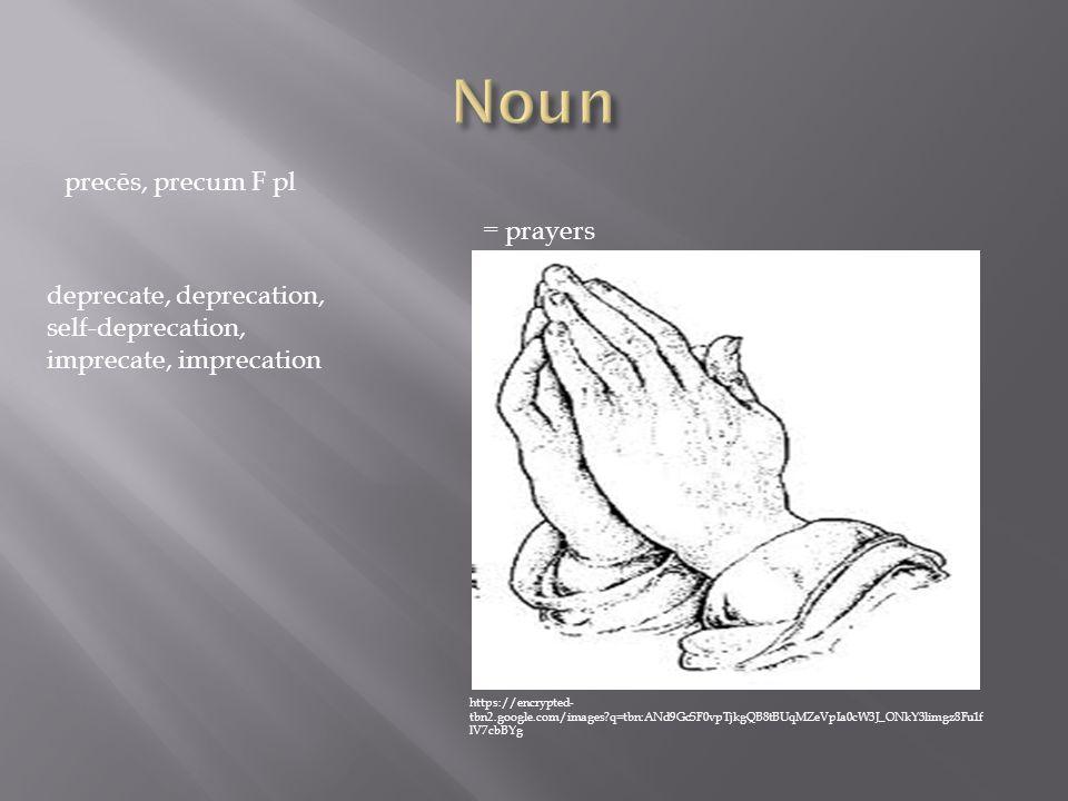 precēs, precum F pl = prayers deprecate, deprecation, self-deprecation, imprecate, imprecation https://encrypted- tbn2.google.com/images?q=tbn:ANd9GcSF0vpTjkgQB8tBUqMZeVpIa0cW3J_ONkY3limgz8Fu1f lV7cbBYg