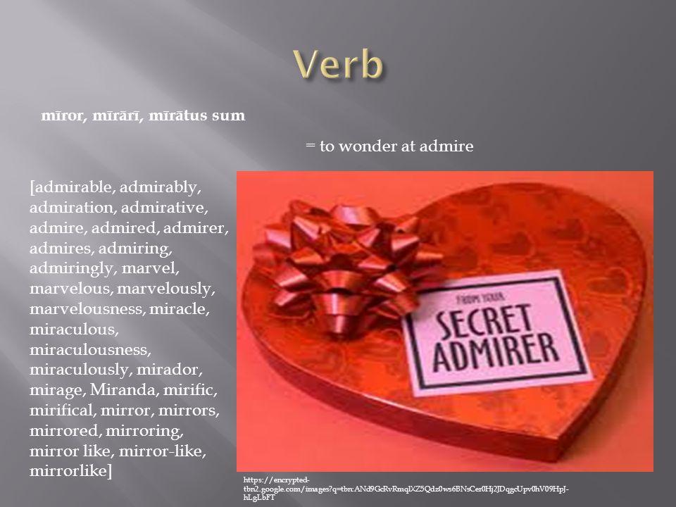 mīror, mīrārī, mīrātus sum = to wonder at admire [admirable, admirably, admiration, admirative, admire, admired, admirer, admires, admiring, admiringly, marvel, marvelous, marvelously, marvelousness, miracle, miraculous, miraculousness, miraculously, mirador, mirage, Miranda, mirific, mirifical, mirror, mirrors, mirrored, mirroring, mirror like, mirror-like, mirrorlike] https://encrypted- tbn2.google.com/images?q=tbn:ANd9GcRvRmqlXZ5Qdz0ws6BNsCer0Hj2JDqgcUpv0hV09HpJ- hLgLbFT