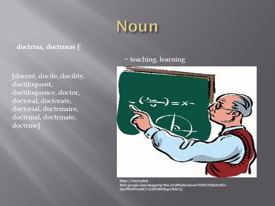 doctrīna, doctrīnae F = teaching, learning [docent, docile, docility, doctiloquent, doctiloquence, doctor, doctoral, doctorate, doctorial, doctrinaire, doctrinal, doctrinate, doctrine] https://encrypted- tbn3.google.com/images?q=tbn:ANd9GcRx1eoo67W0l7CWjK4X28O-- davP9D6WGaBCCzLR9vfKDkqxOKkCQ
