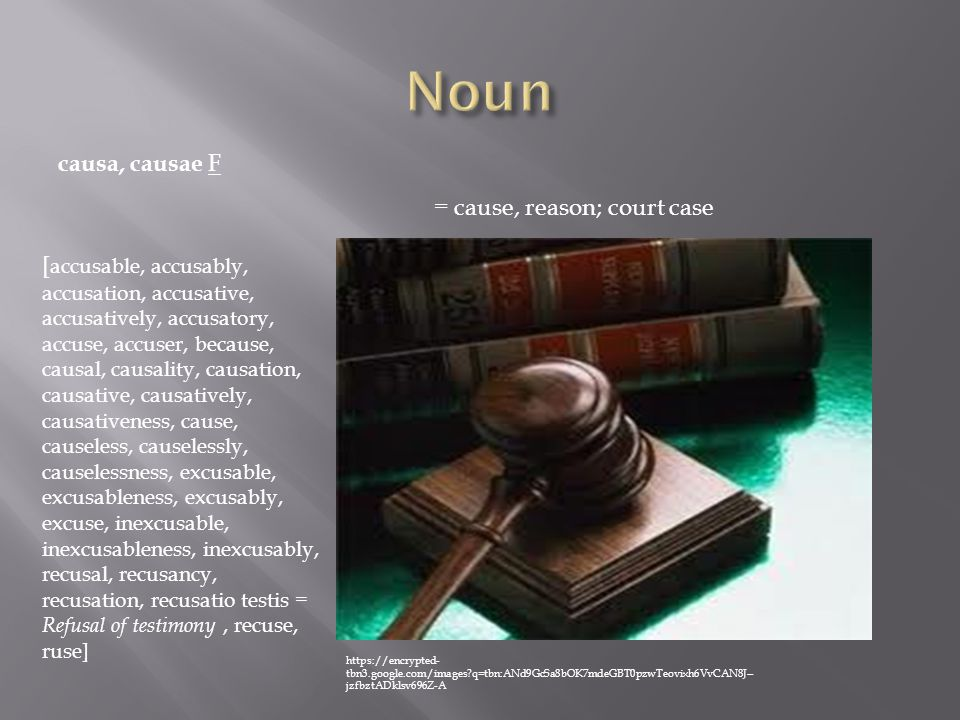 causa, causae F = cause, reason; court case [ accusable, accusably, accusation, accusative, accusatively, accusatory, accuse, accuser, because, causal, causality, causation, causative, causatively, causativeness, cause, causeless, causelessly, causelessness, excusable, excusableness, excusably, excuse, inexcusable, inexcusableness, inexcusably, recusal, recusancy, recusation, recusatio testis = Refusal of testimony, recuse, ruse] https://encrypted- tbn3.google.com/images?q=tbn:ANd9GcSa8bOK7mdeGBT0pzwTeovixh6VvCAN8J-- jzfbztADklsv696Z-A