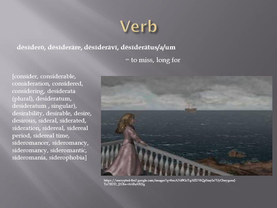 dēsīderō, dēsīderāre, dēsīderāvī, dēsīderātus/a/um = to miss, long for [consider, considerable, consideration, considered, considering, desiderata (plural), desideratum, desideratum, singular), desirability, desirable, desire, desirous, sideral, siderated, sideration, sidereal, sidereal period, sidereal time, sideromancer, sideromancy, sideromancy, sideromantic, sideromania, siderophobia] https://encrypted-tbn2.google.com/images q=tbn:ANd9GcTqAIE1V6QpSmyIe7UyCferygoraJ- To7RDD_J2Obs-vbXRsA9Zfg