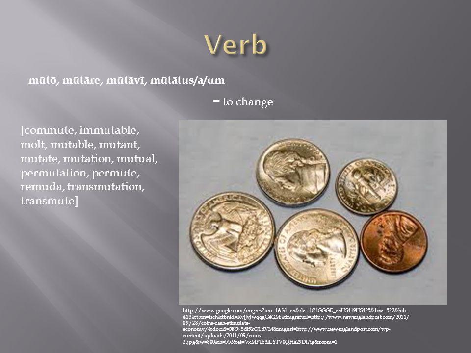 mūtō, mūtāre, mūtāvī, mūtātus/a/um = to change [commute, immutable, molt, mutable, mutant, mutate, mutation, mutual, permutation, permute, remuda, transmutation, transmute] http://www.google.com/imgres um=1&hl=en&rlz=1C1GGGE_enUS419US425&biw=522&bih= 413&tbm=isch&tbnid=RvjJyJwqqgG4GM:&imgrefurl=http://www.newenglandpost.com/2011/ 09/28/coins-cash-stimulate- economy/&docid=5K5xSdlSkOLdVM&imgurl=http://www.newenglandpost.com/wp- content/uploads/2011/09/coins- 2.jpg&w=800&h=552&ei=VxMFT63lLYTV0QHa29DIAg&zoom=1