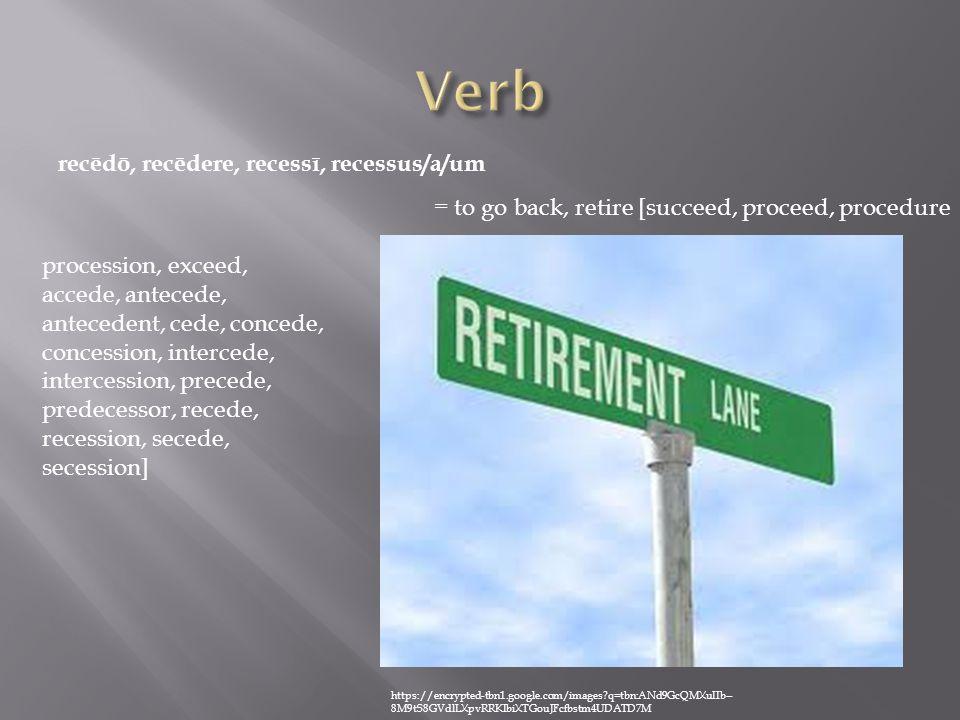 recēdō, recēdere, recessī, recessus/a/um = to go back, retire [succeed, proceed, procedure procession, exceed, accede, antecede, antecedent, cede, concede, concession, intercede, intercession, precede, predecessor, recede, recession, secede, secession] https://encrypted-tbn1.google.com/images q=tbn:ANd9GcQMXuIIb-- 8M9tS8GVdlLXpvRRKIbiXTGouJFcfbstm4UDATD7M