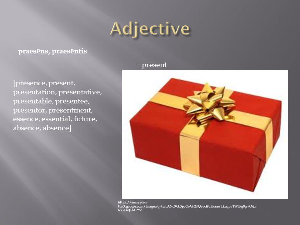 praesēns, praesēntis = present [presence, present, presentation, presentative, presentable, presentee, presentor, presentment, essence, essential, future, absence, absence] https://encrypted- tbn3.google.com/images q=tbn:ANd9GcSpoOxGn2FQbvG9uUxrawLkuqBvTW0kg8g-7O4_- RKiT4fJbbL2YA