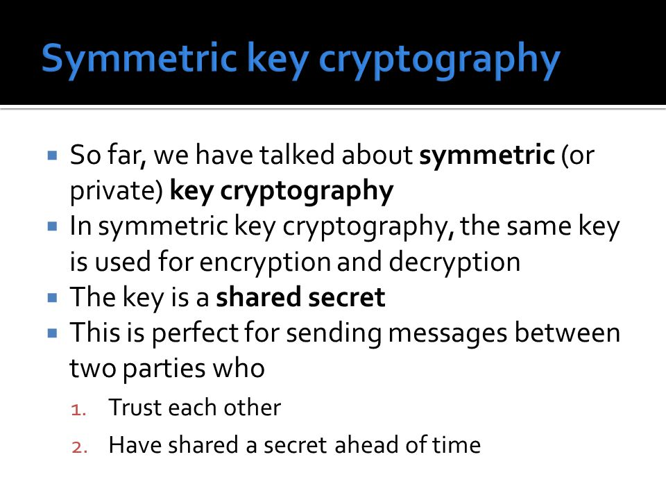  So far, we have talked about symmetric (or private) key cryptography  In symmetric key cryptography, the same key is used for encryption and decryp