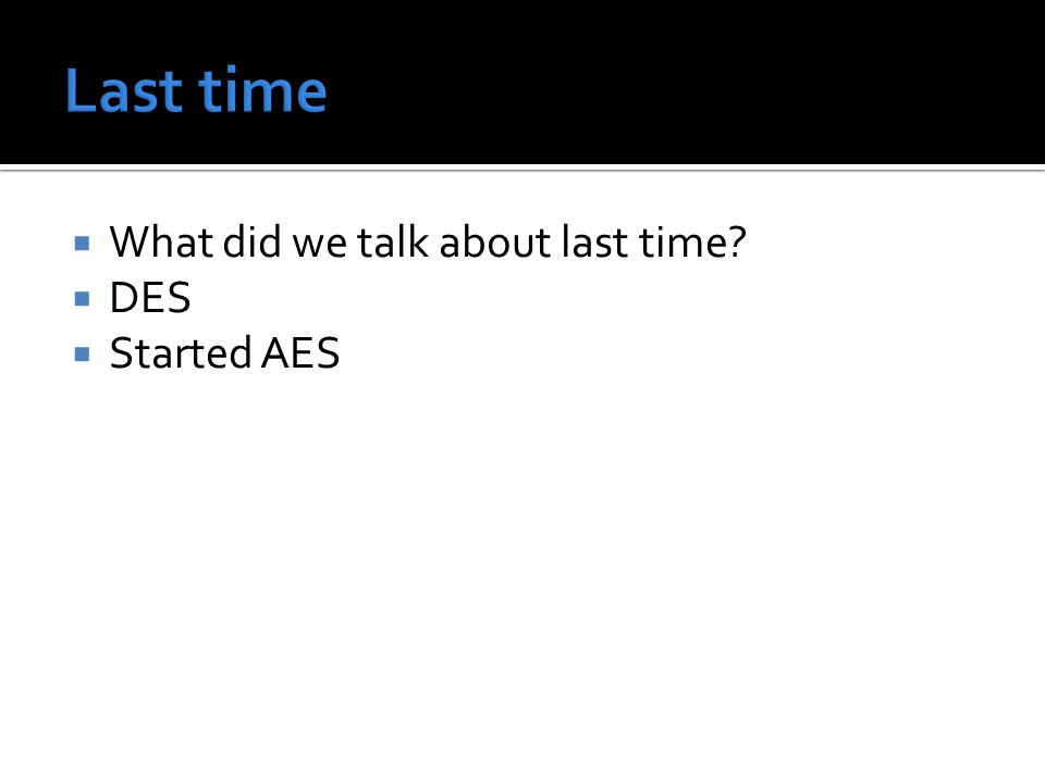  What did we talk about last time  DES  Started AES