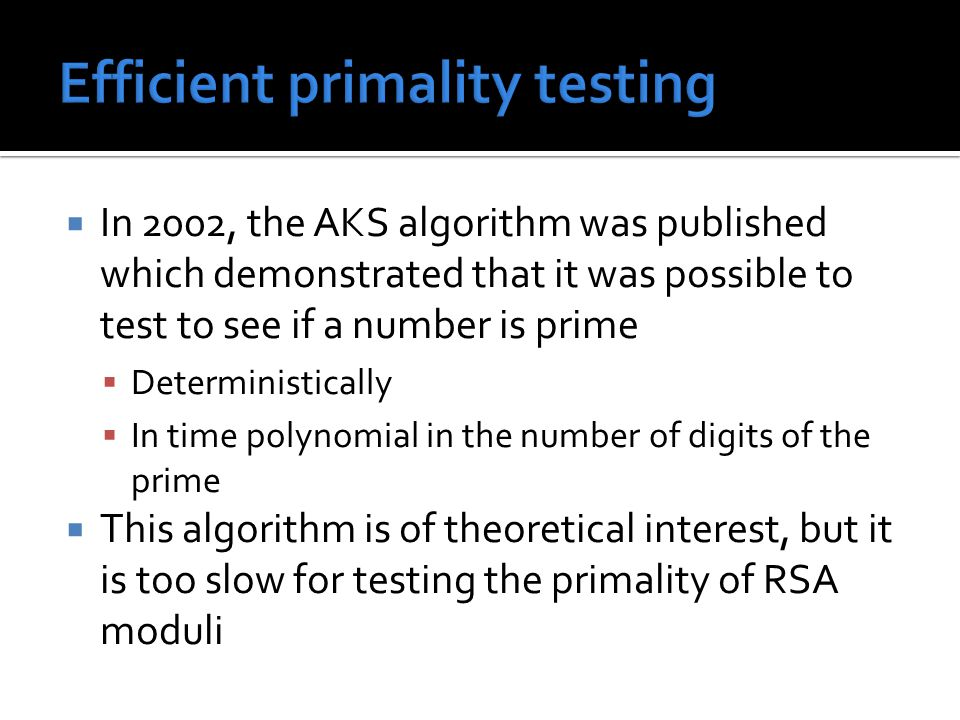  In 2002, the AKS algorithm was published which demonstrated that it was possible to test to see if a number is prime  Deterministically  In time p