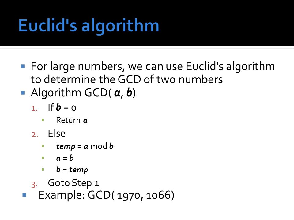  For large numbers, we can use Euclid's algorithm to determine the GCD of two numbers  Algorithm GCD( a, b) 1. If b = 0 ▪ Return a 2. Else ▪ temp =