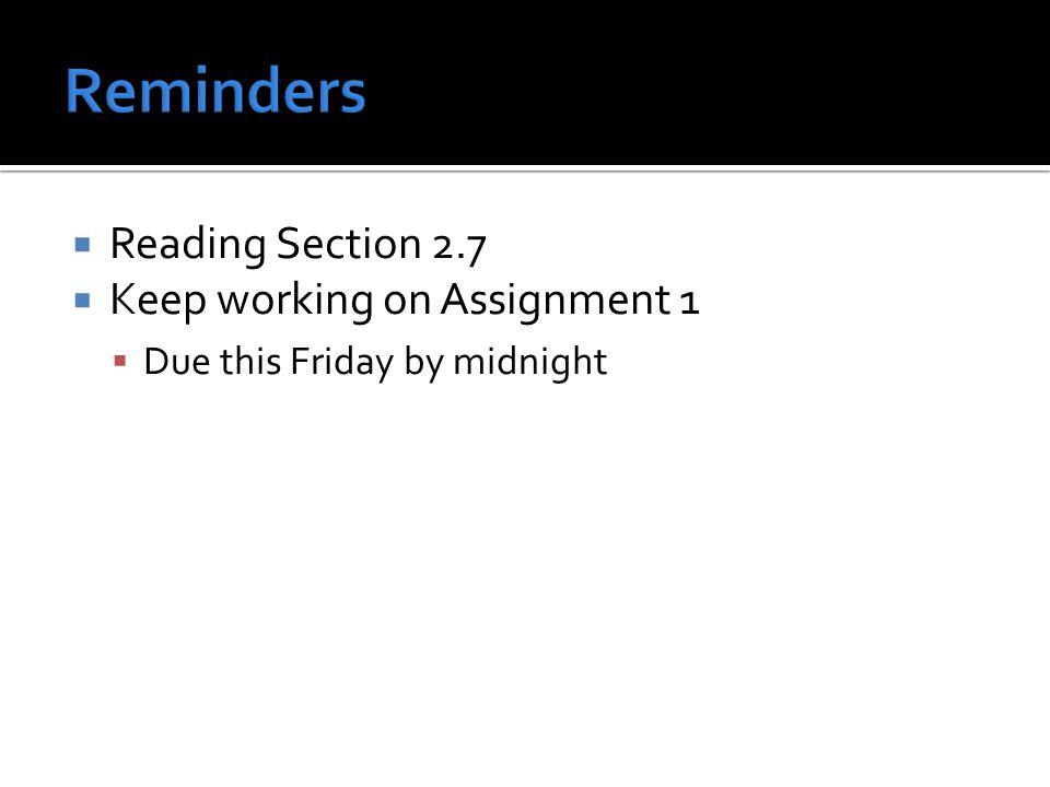  Reading Section 2.7  Keep working on Assignment 1  Due this Friday by midnight