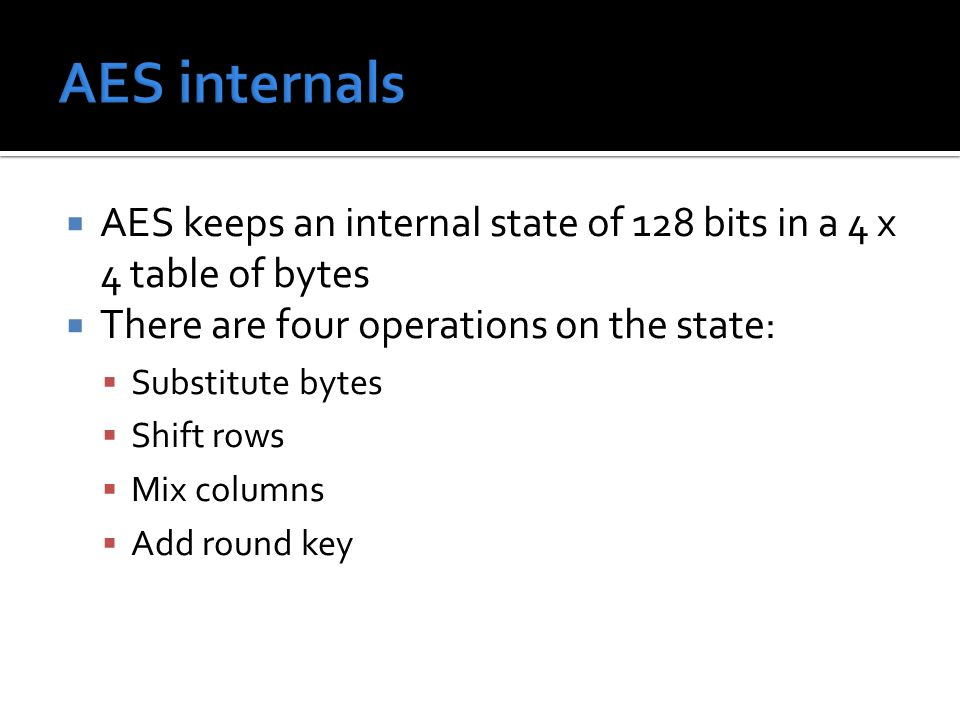  AES keeps an internal state of 128 bits in a 4 x 4 table of bytes  There are four operations on the state:  Substitute bytes  Shift rows  Mix columns  Add round key