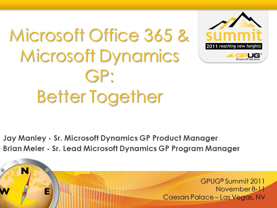 GPUG ® Summit 2011 November 8-11 Caesars Palace – Las Vegas, NV Microsoft Office 365 & Microsoft Dynamics GP: Better Together Jay Manley - Sr.