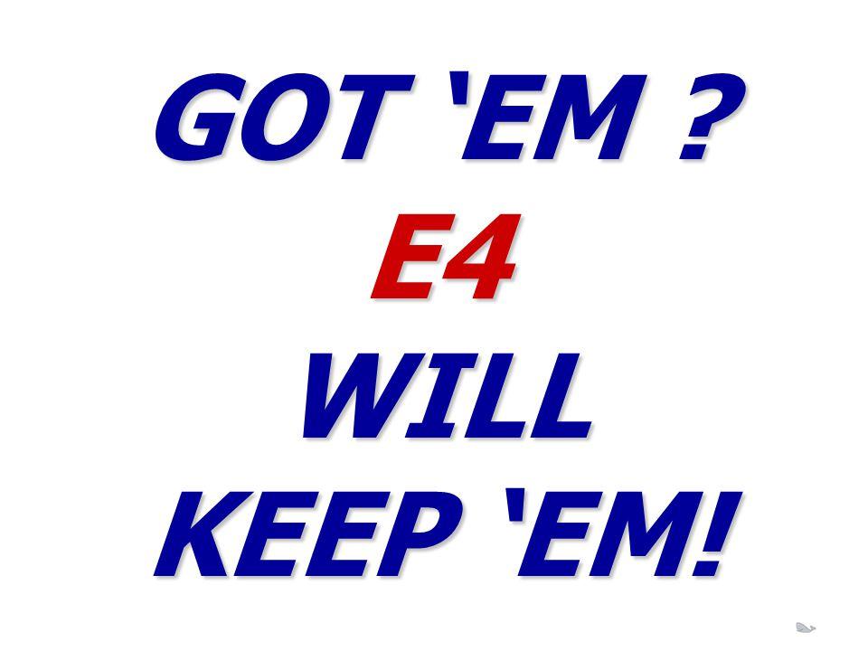 GOT 'EM E4 WILL KEEP 'EM!