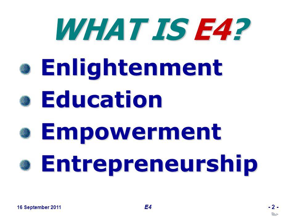 16 September 2011 E4- 2 - WHAT IS E4 Enlightenment Education Empowerment Entrepreneurship