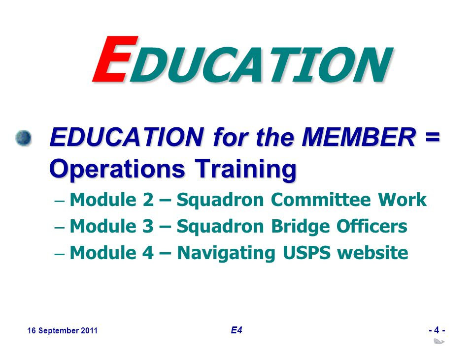 16 September 2011 E4- 4 - E DUCATION EDUCATION for the MEMBER = Operations Training – Module 2 – Squadron Committee Work – Module 3 – Squadron Bridge Officers – Module 4 – Navigating USPS website