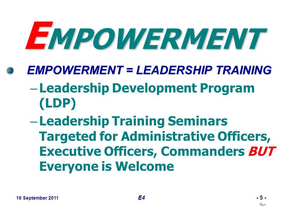 16 September 2011 E4- 5 - E MPOWERMENT EMPOWERMENT = LEADERSHIP TRAINING – Leadership Development Program (LDP) – Leadership Training Seminars Targete