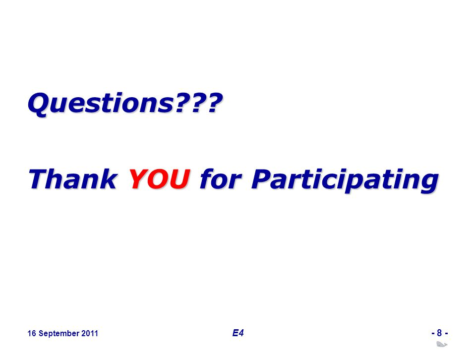 16 September 2011 E4- 8 - Questions??? Thank YOU for Participating