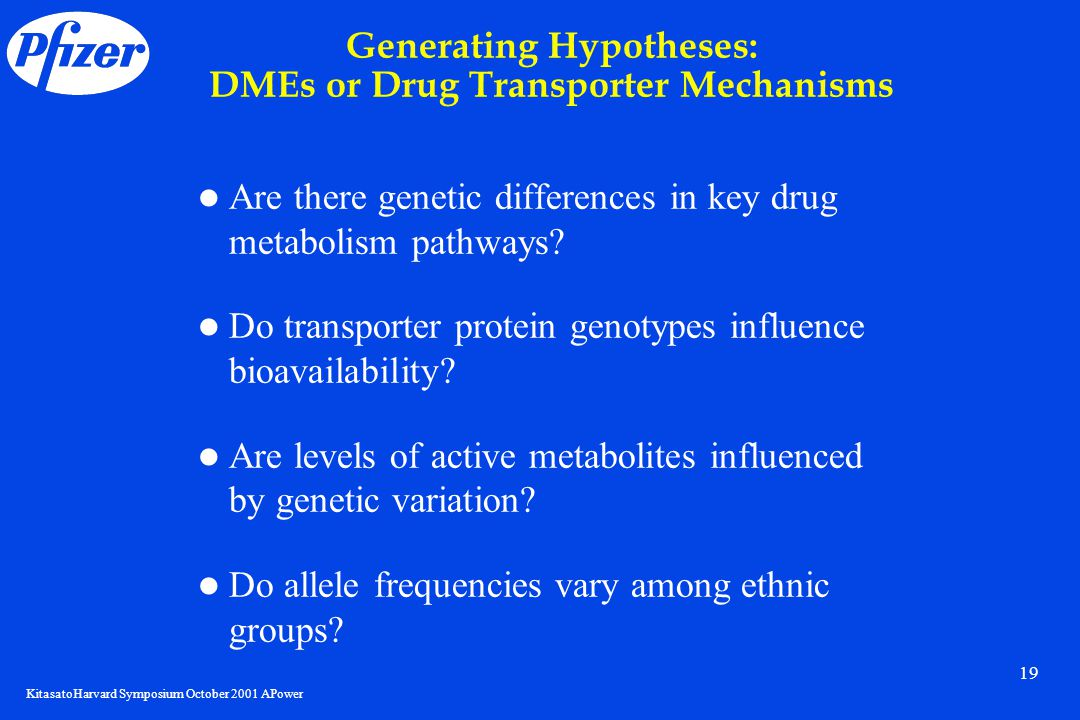 KitasatoHarvard Symposium October 2001 APower 19 Generating Hypotheses: DMEs or Drug Transporter Mechanisms Are there genetic differences in key drug metabolism pathways.